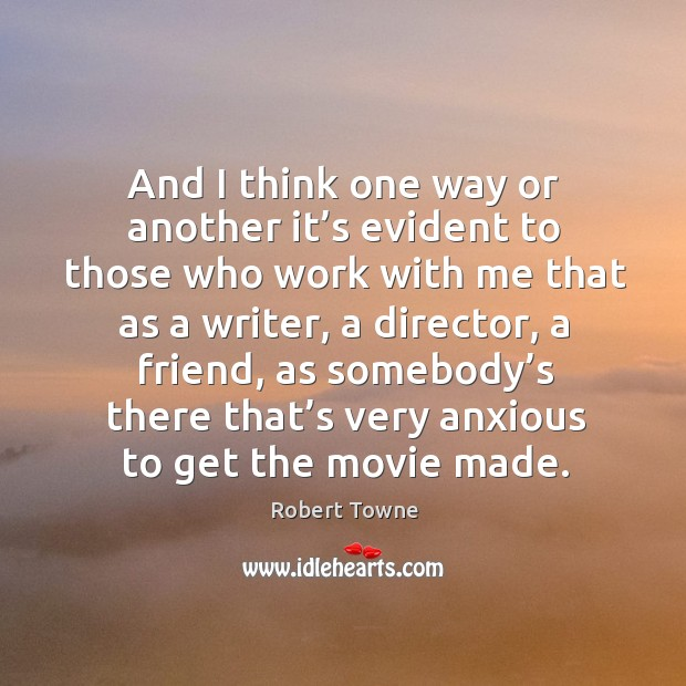And I think one way or another it's evident to those who work with me that as a writer Robert Towne Picture Quote