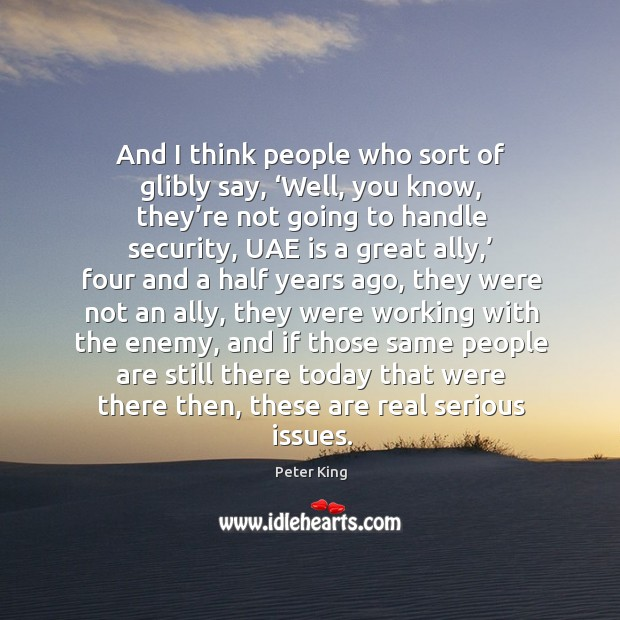 And I think people who sort of glibly say, 'well, you know, they're not going to handle security Peter King Picture Quote
