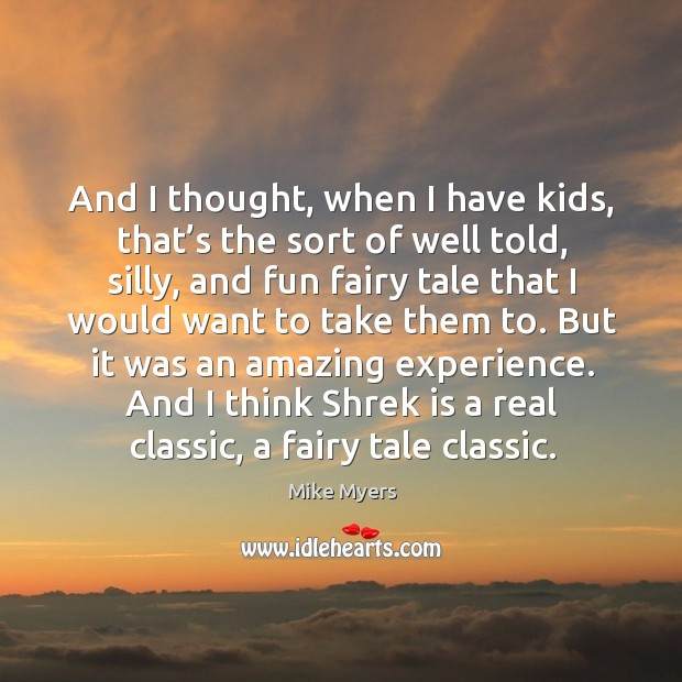 And I think shrek is a real classic, a fairy tale classic. Mike Myers Picture Quote