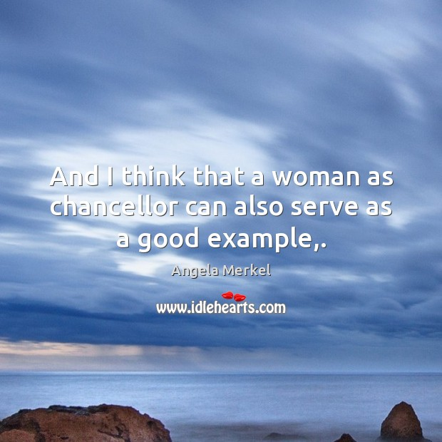 And I think that a woman as chancellor can also serve as a good example,. Angela Merkel Picture Quote