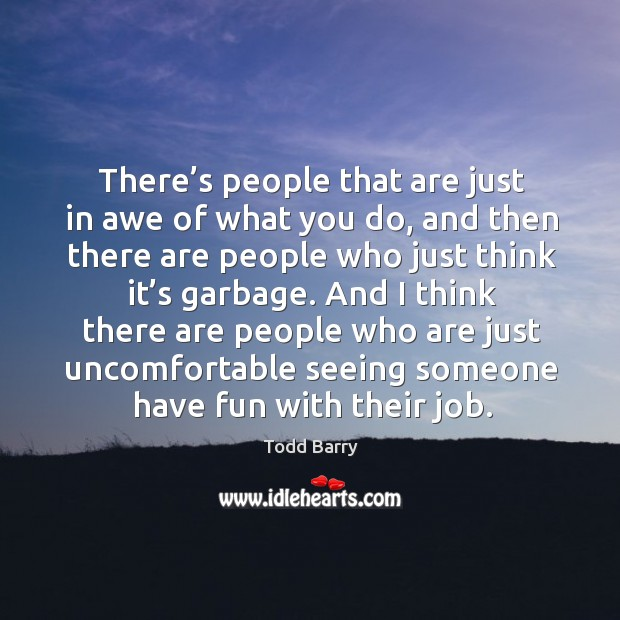 And I think there are people who are just uncomfortable seeing someone have fun with their job. Image