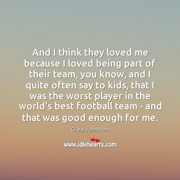 And I think they loved me because I loved being part of Football Quotes Image