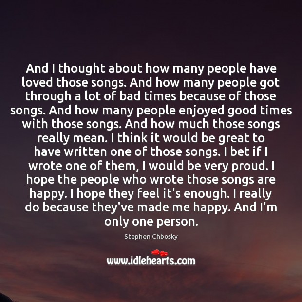 And I thought about how many people have loved those songs. And Stephen Chbosky Picture Quote