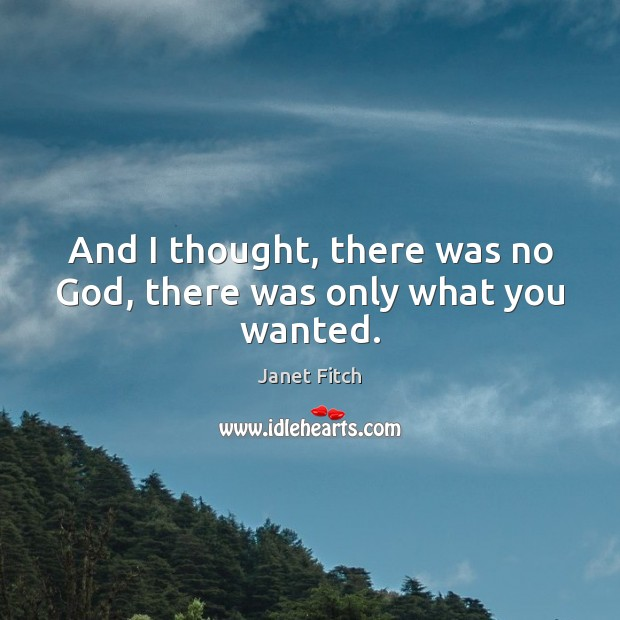 And I thought, there was no God, there was only what you wanted. Janet Fitch Picture Quote