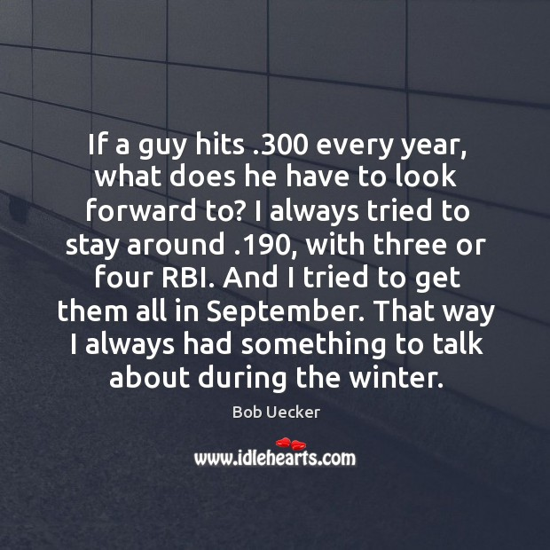 And I tried to get them all in september. That way I always had something to talk about during the winter. Bob Uecker Picture Quote