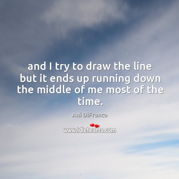 And I try to draw the line but it ends up running down the middle of me most of the time. Image
