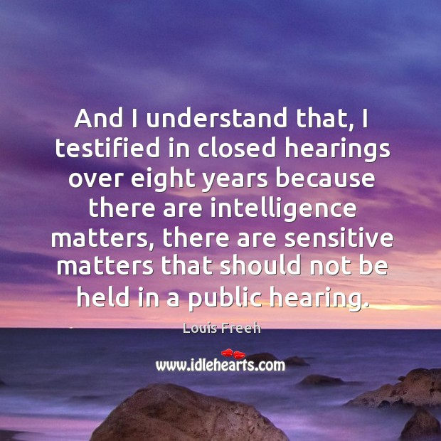 And I understand that, I testified in closed hearings over eight years because there are intelligence matters Image