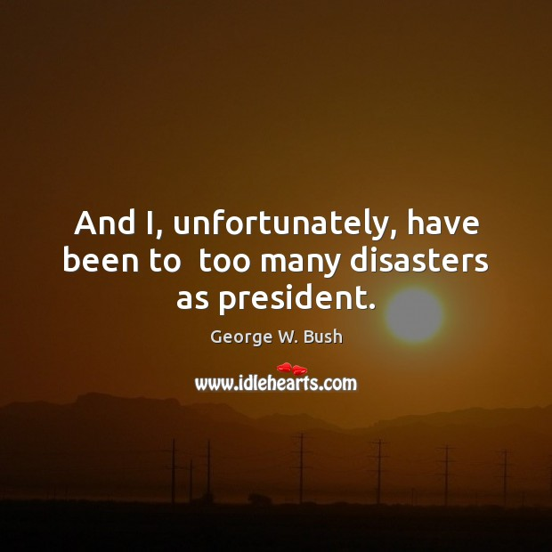 Image, And I, unfortunately, have been to  too many disasters as president.
