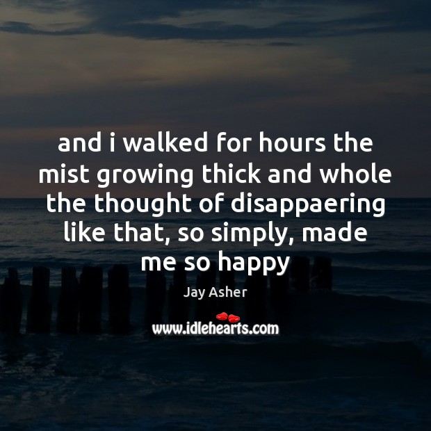 And i walked for hours the mist growing thick and whole the Jay Asher Picture Quote