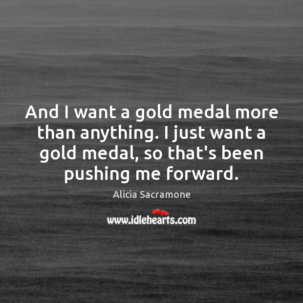Image, And I want a gold medal more than anything. I just want