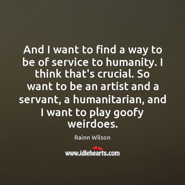 And I want to find a way to be of service to Rainn Wilson Picture Quote