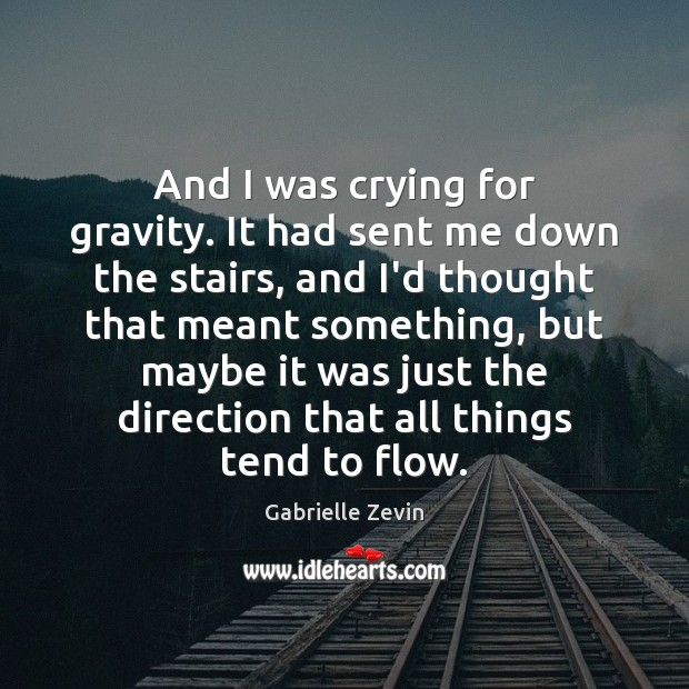And I was crying for gravity. It had sent me down the Gabrielle Zevin Picture Quote