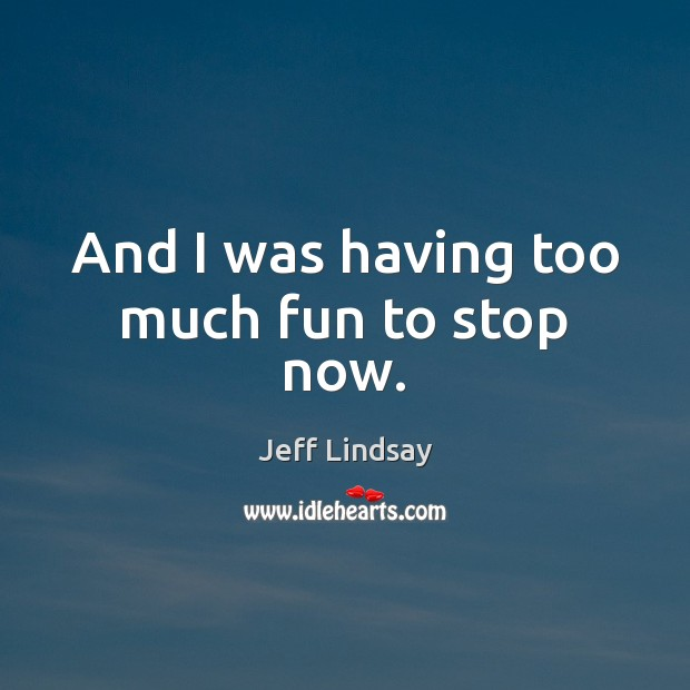 Jeff Lindsay Picture Quote image saying: And I was having too much fun to stop now.