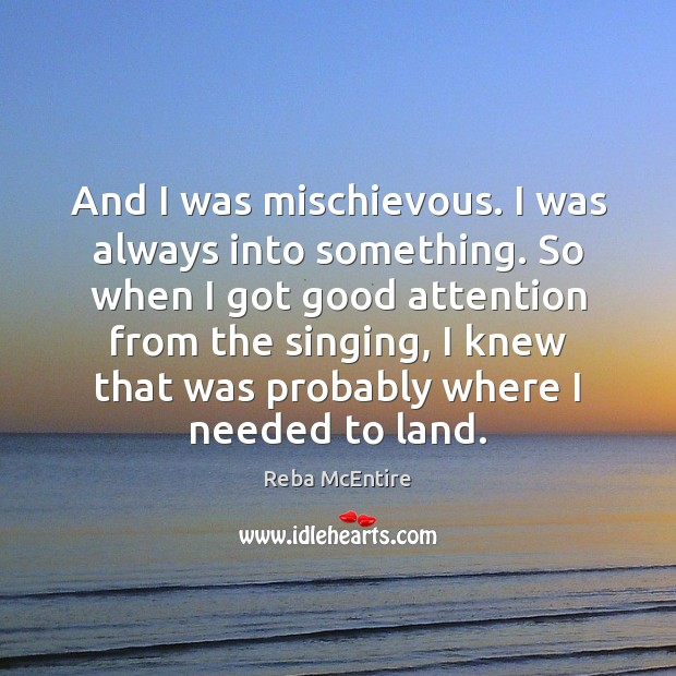 And I was mischievous. I was always into something. So when I Reba McEntire Picture Quote