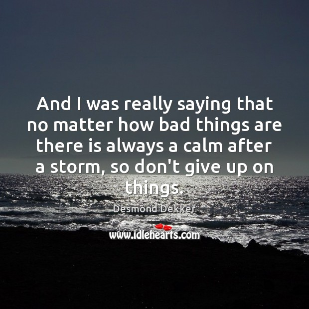 And I was really saying that no matter how bad things are Don't Give Up Quotes Image