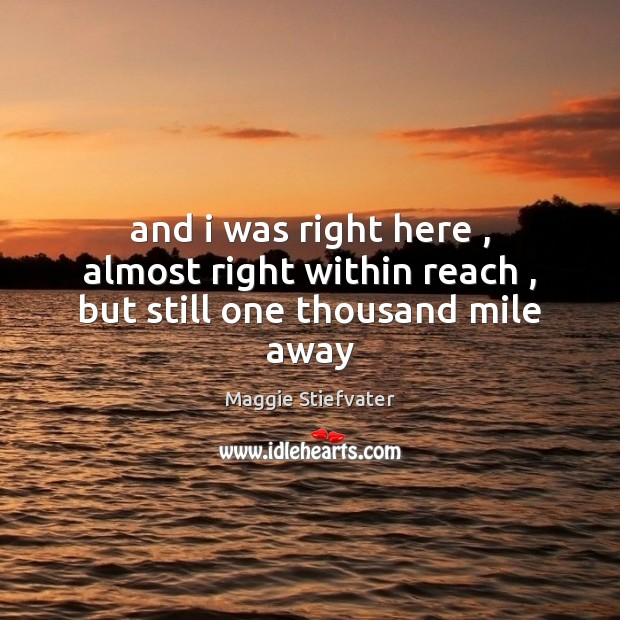 And i was right here , almost right within reach , but still one thousand mile away Maggie Stiefvater Picture Quote