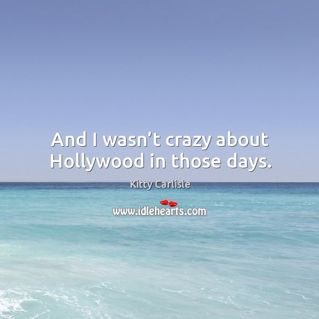 And I wasn't crazy about hollywood in those days. Image