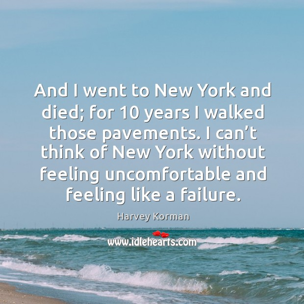 And I went to new york and died; for 10 years I walked those pavements. Image