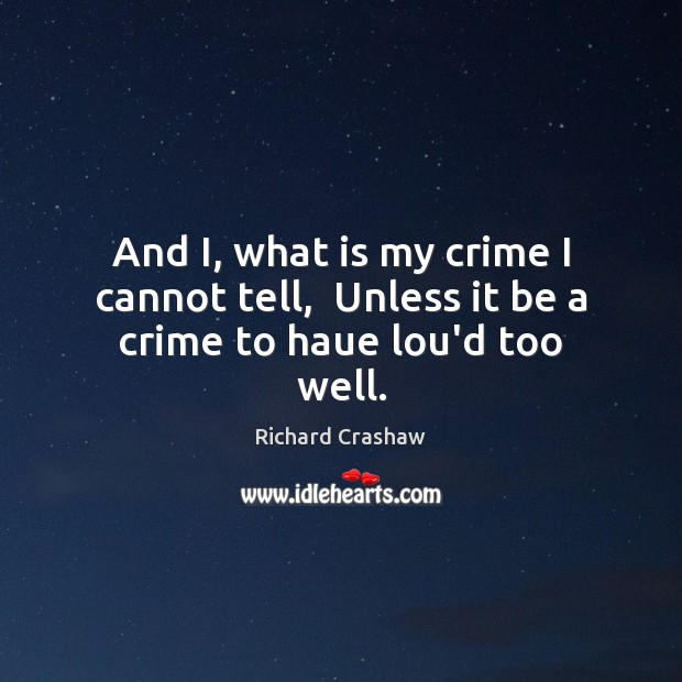 And I, what is my crime I cannot tell,  Unless it be a crime to haue lou'd too well. Image