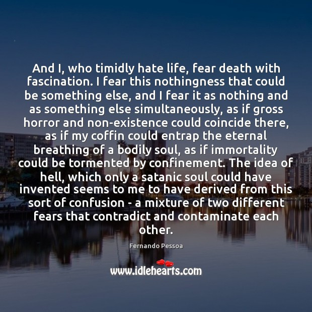 And I, who timidly hate life, fear death with fascination. I fear Fernando Pessoa Picture Quote