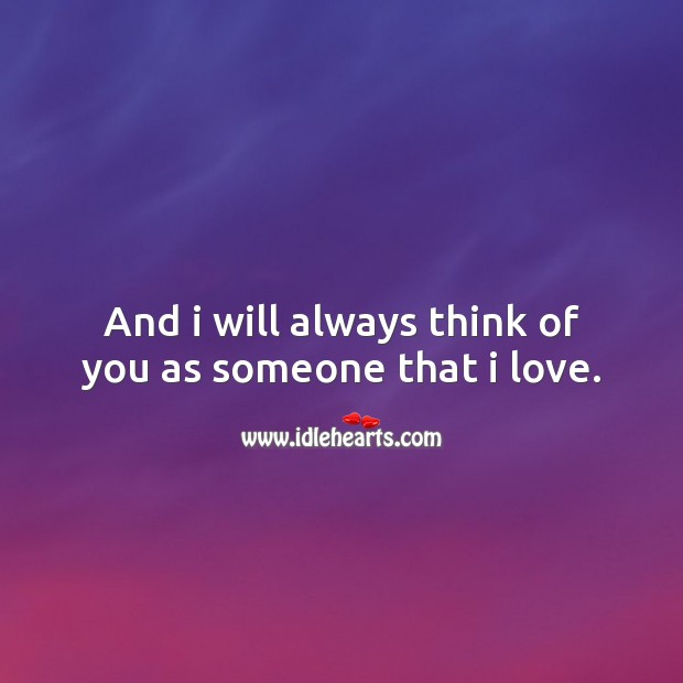 And I will always think of you as someone that I love. Image