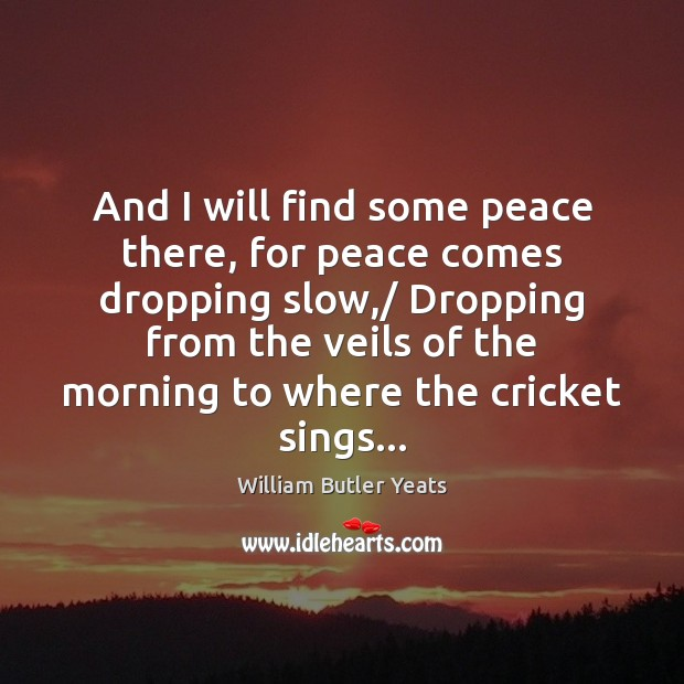 And I will find some peace there, for peace comes dropping slow,/ William Butler Yeats Picture Quote