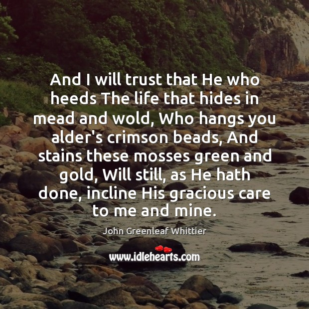 And I will trust that He who heeds The life that hides John Greenleaf Whittier Picture Quote