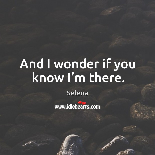 And I wonder if you know I'm there. Selena Picture Quote
