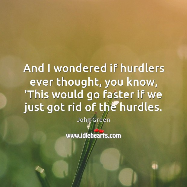 And I wondered if hurdlers ever thought, you know, 'This would go John Green Picture Quote