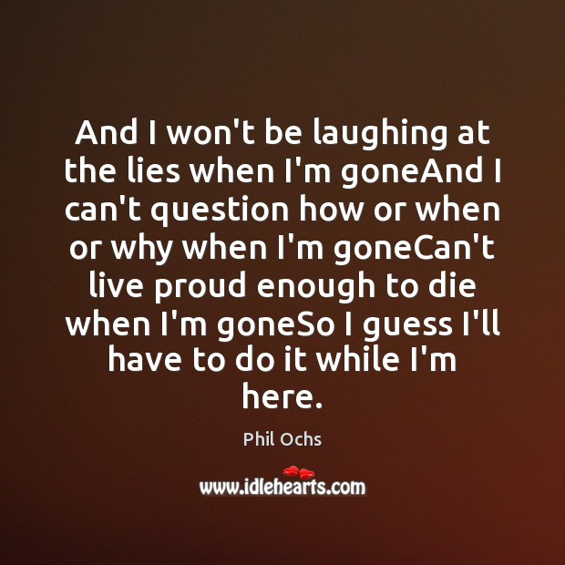And I won't be laughing at the lies when I'm goneAnd I Phil Ochs Picture Quote