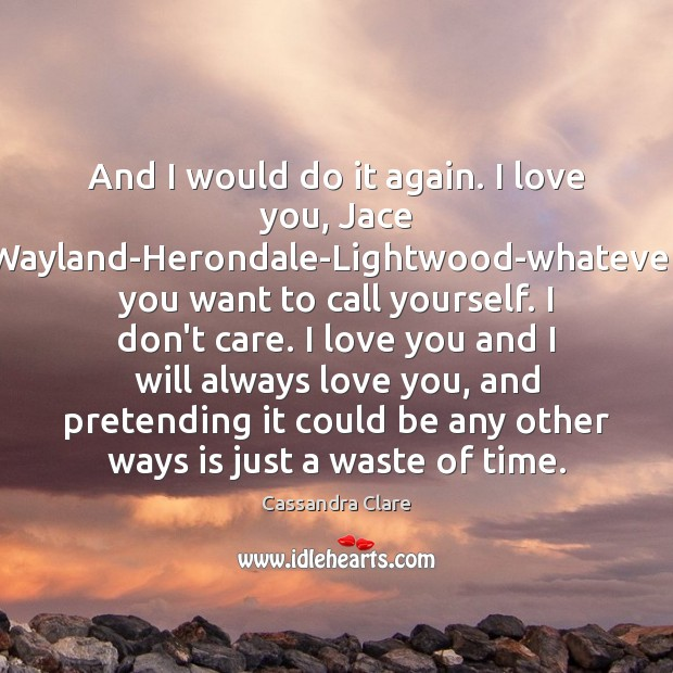 Image, And I would do it again. I love you, Jace Wayland-Herondale-Lightwood-whatever you