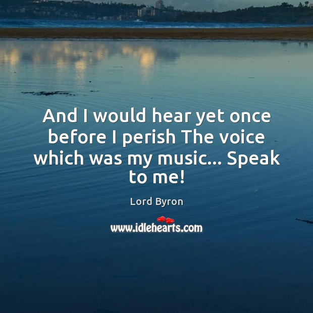 And I would hear yet once before I perish The voice which was my music… Speak to me! Image