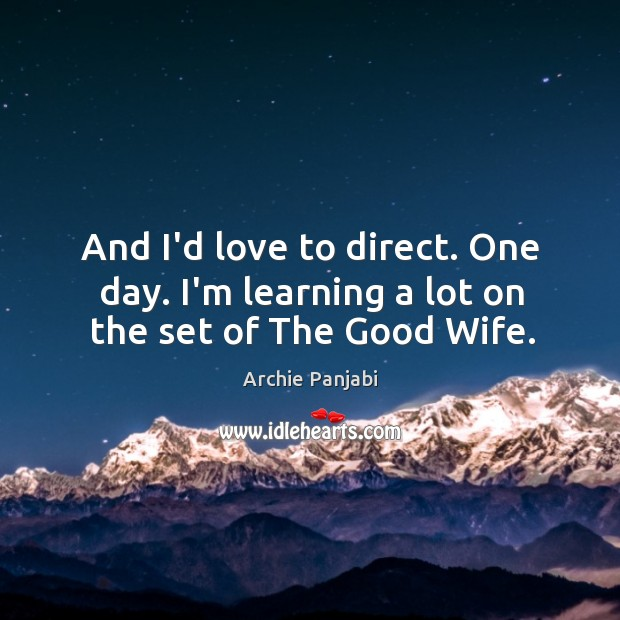 And I'd love to direct. One day. I'm learning a lot on the set of The Good Wife. Archie Panjabi Picture Quote