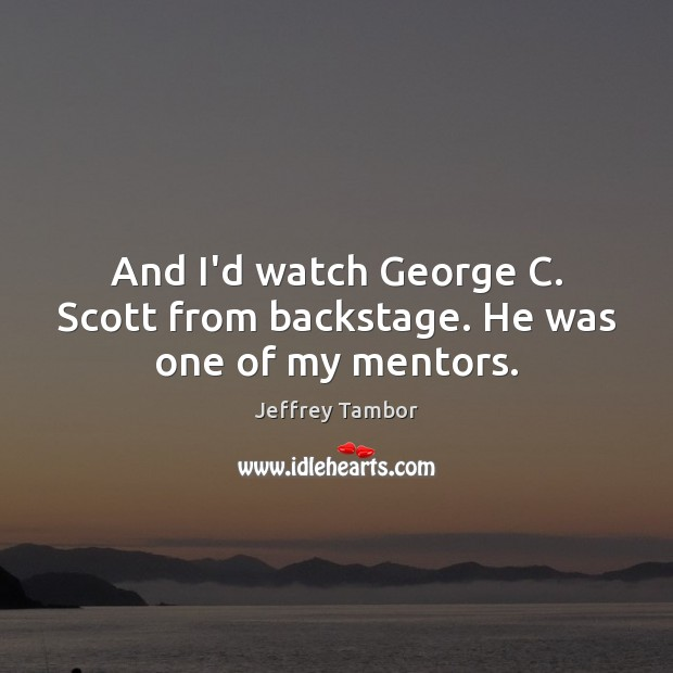 And I'd watch George C. Scott from backstage. He was one of my mentors. Image