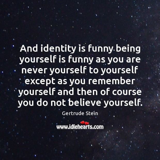 Image, And identity is funny being yourself is funny as you are never