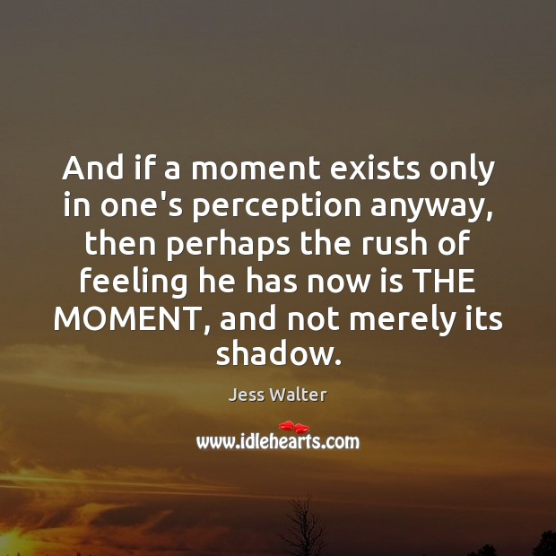 And if a moment exists only in one's perception anyway, then perhaps Jess Walter Picture Quote
