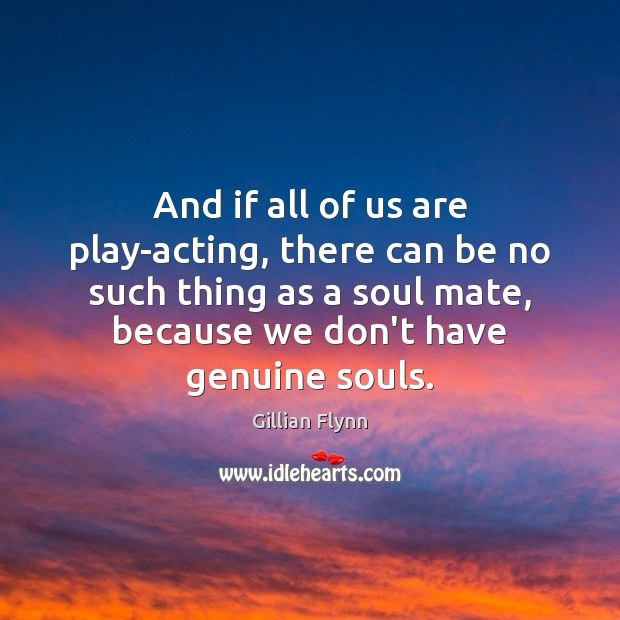 And if all of us are play-acting, there can be no such Gillian Flynn Picture Quote