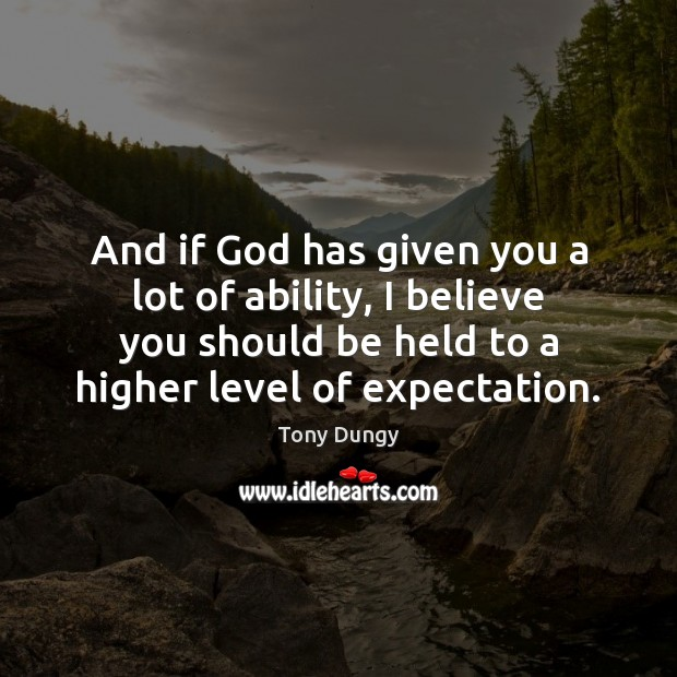 And if God has given you a lot of ability, I believe Tony Dungy Picture Quote