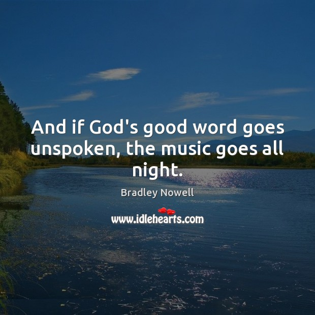 Image, And if God's good word goes unspoken, the music goes all night.
