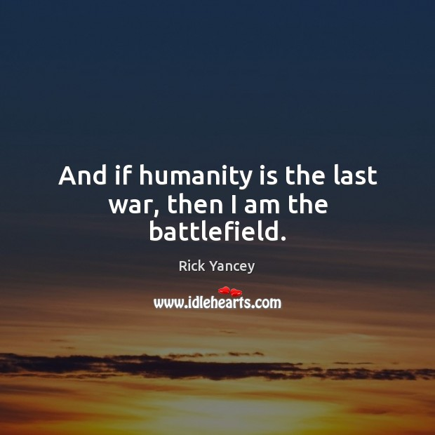 And if humanity is the last war, then I am the battlefield. Rick Yancey Picture Quote