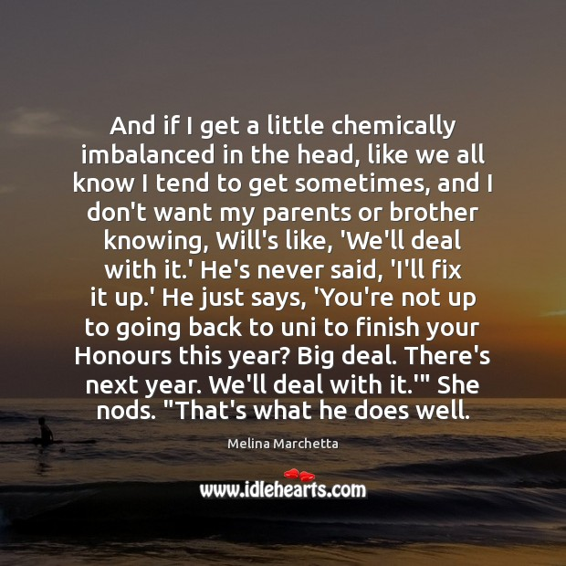 And if I get a little chemically imbalanced in the head, like Melina Marchetta Picture Quote