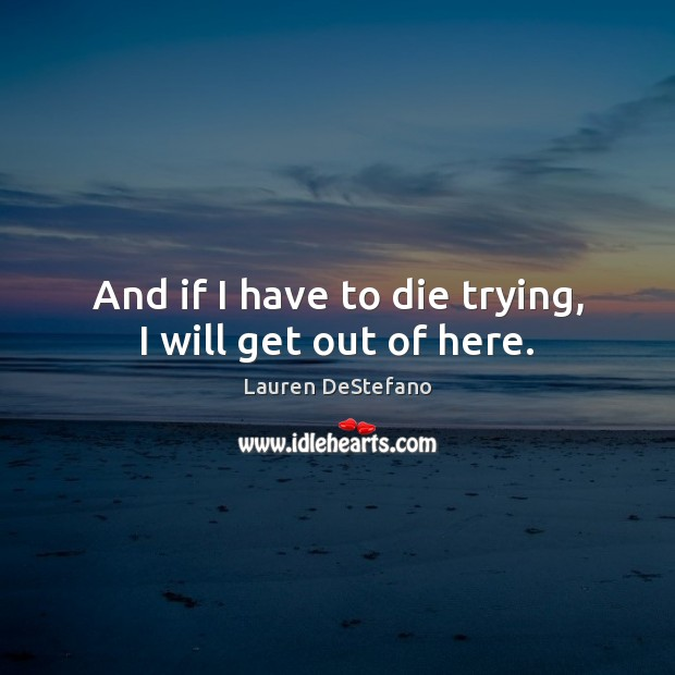 And if I have to die trying, I will get out of here. Lauren DeStefano Picture Quote
