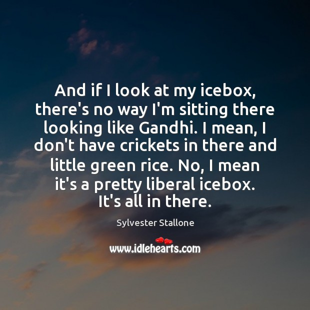 And if I look at my icebox, there's no way I'm sitting Sylvester Stallone Picture Quote