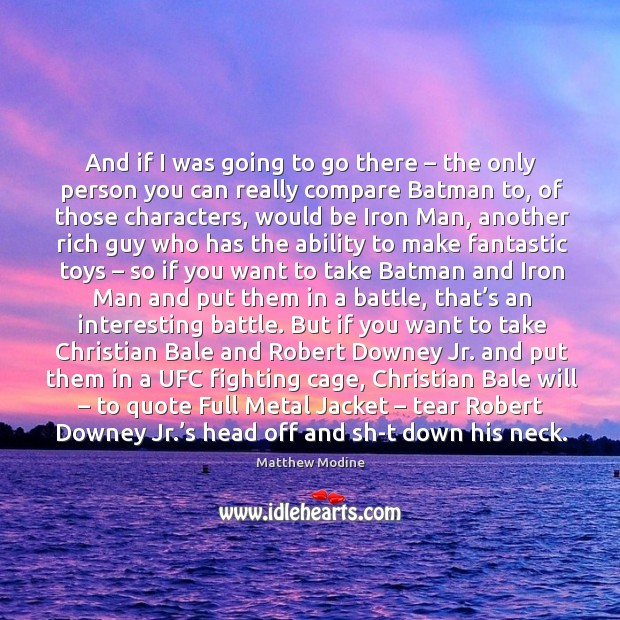 And if I was going to go there – the only person you Matthew Modine Picture Quote