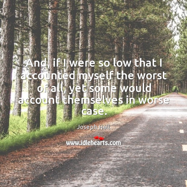 And, if I were so low that I accounted myself the worst of all, yet some would account themselves in worse case. Image