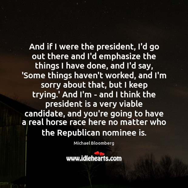 And if I were the president, I'd go out there and I'd Michael Bloomberg Picture Quote