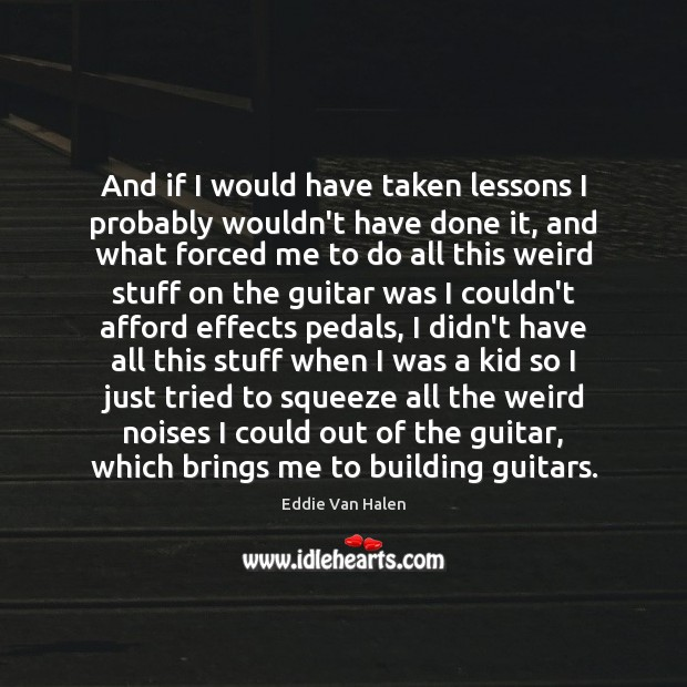 And if I would have taken lessons I probably wouldn't have done Eddie Van Halen Picture Quote