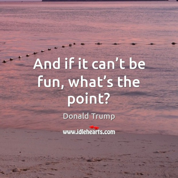 And if it can't be fun, what's the point? Image