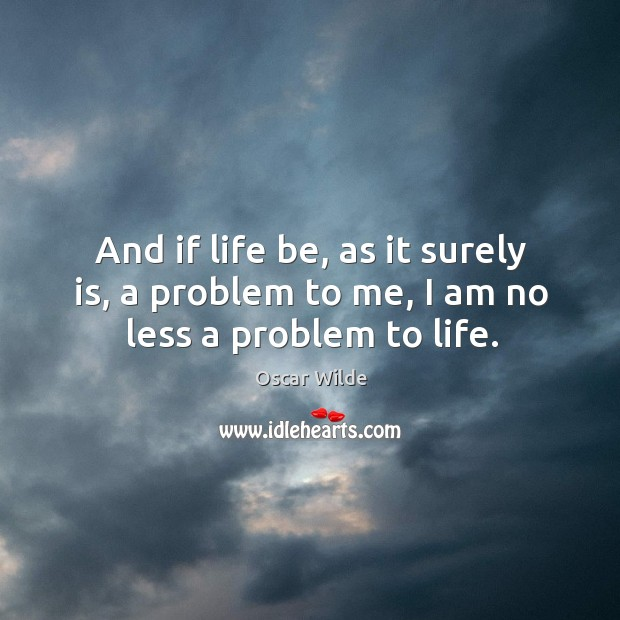 And if life be, as it surely is, a problem to me, I am no less a problem to life. Image