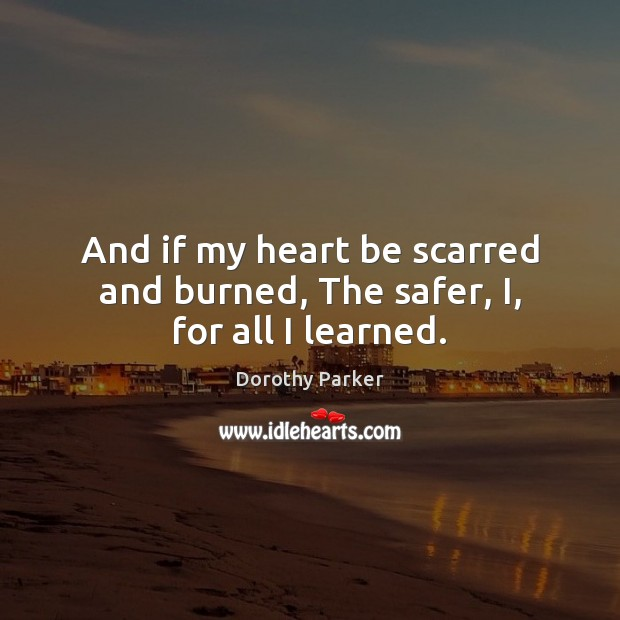 And if my heart be scarred and burned, The safer, I, for all I learned. Dorothy Parker Picture Quote